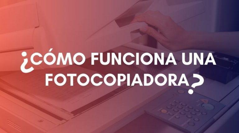 ¿Cómo funciona una Fotocopiadora?